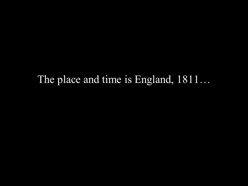 The place and time is England, 1811…