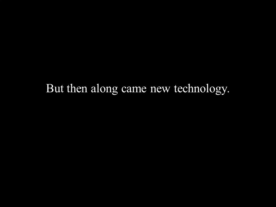 But then along came new technology.
