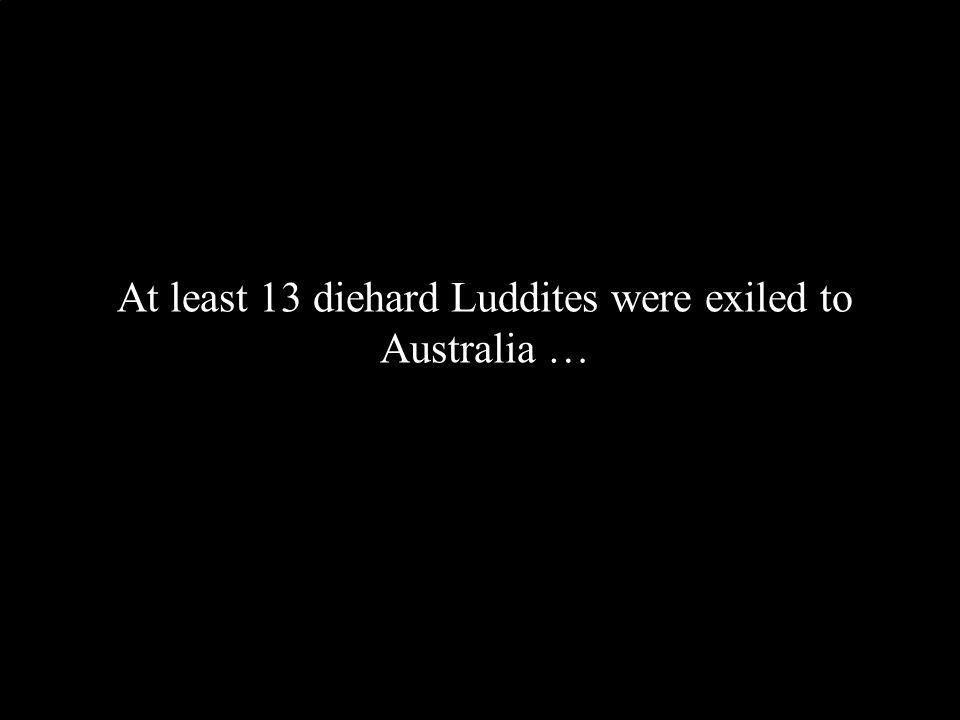 At least 13 diehard Luddites were exiled to Australia …