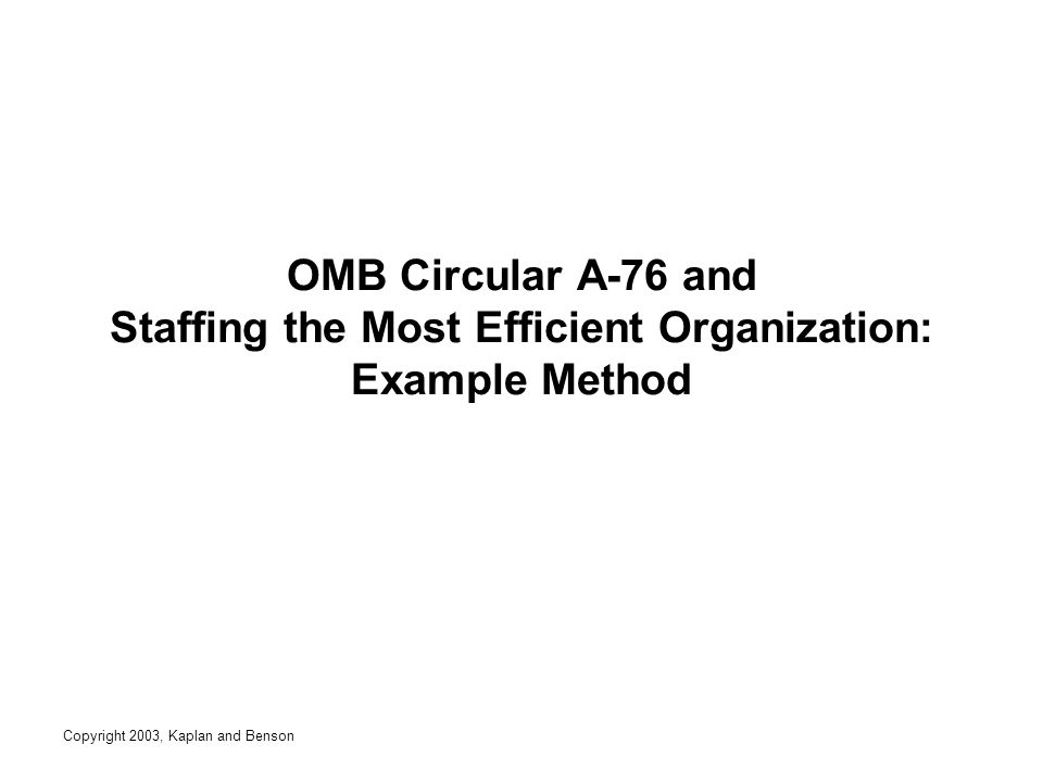 Copyright 2003, Kaplan and Benson OMB Circular A-76 and Staffing the Most Efficient Organization: Example Method