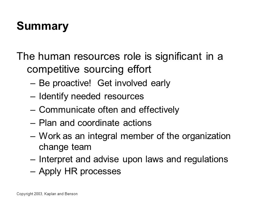 Copyright 2003, Kaplan and Benson Summary The human resources role is significant in a competitive sourcing effort –Be proactive.