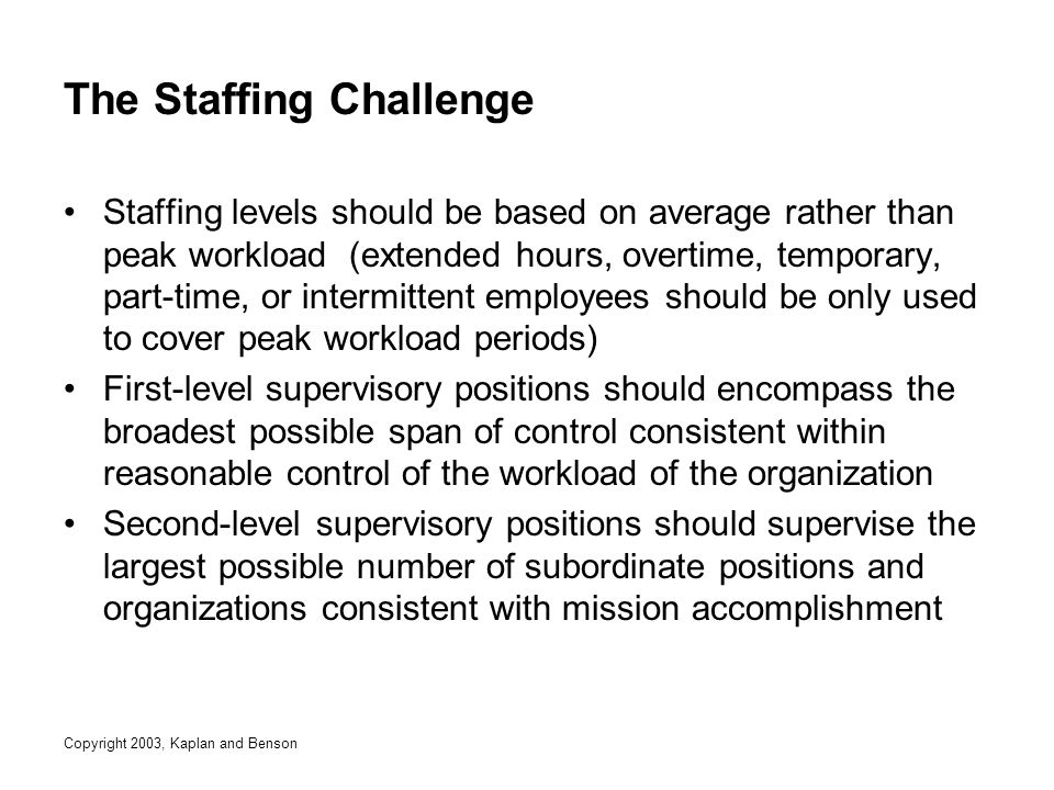 Copyright 2003, Kaplan and Benson The Staffing Challenge Staffing levels should be based on average rather than peak workload (extended hours, overtime, temporary, part-time, or intermittent employees should be only used to cover peak workload periods) First-level supervisory positions should encompass the broadest possible span of control consistent within reasonable control of the workload of the organization Second-level supervisory positions should supervise the largest possible number of subordinate positions and organizations consistent with mission accomplishment