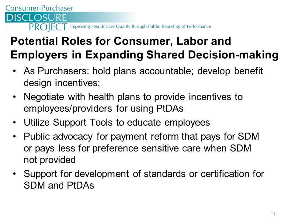 11 Potential Roles for Consumer, Labor and Employers in Expanding Shared Decision-making As Purchasers: hold plans accountable; develop benefit design incentives; Negotiate with health plans to provide incentives to employees/providers for using PtDAs Utilize Support Tools to educate employees Public advocacy for payment reform that pays for SDM or pays less for preference sensitive care when SDM not provided Support for development of standards or certification for SDM and PtDAs