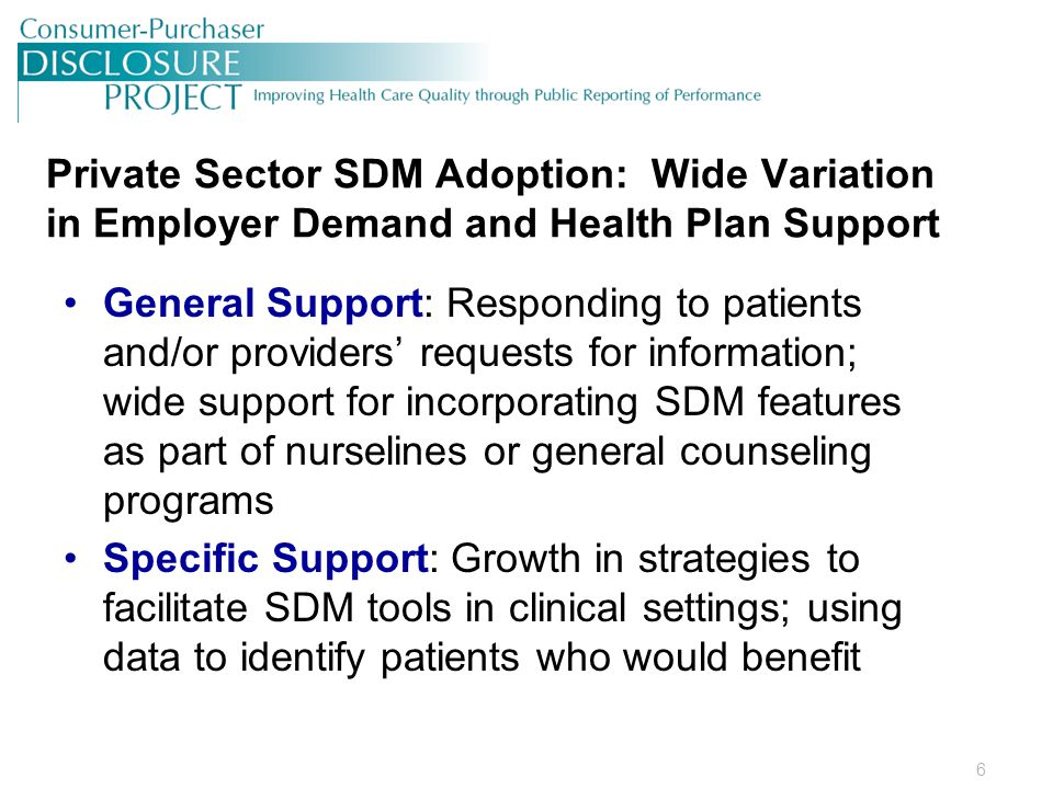 6 Private Sector SDM Adoption: Wide Variation in Employer Demand and Health Plan Support General Support: Responding to patients and/or providers' requests for information; wide support for incorporating SDM features as part of nurselines or general counseling programs Specific Support: Growth in strategies to facilitate SDM tools in clinical settings; using data to identify patients who would benefit
