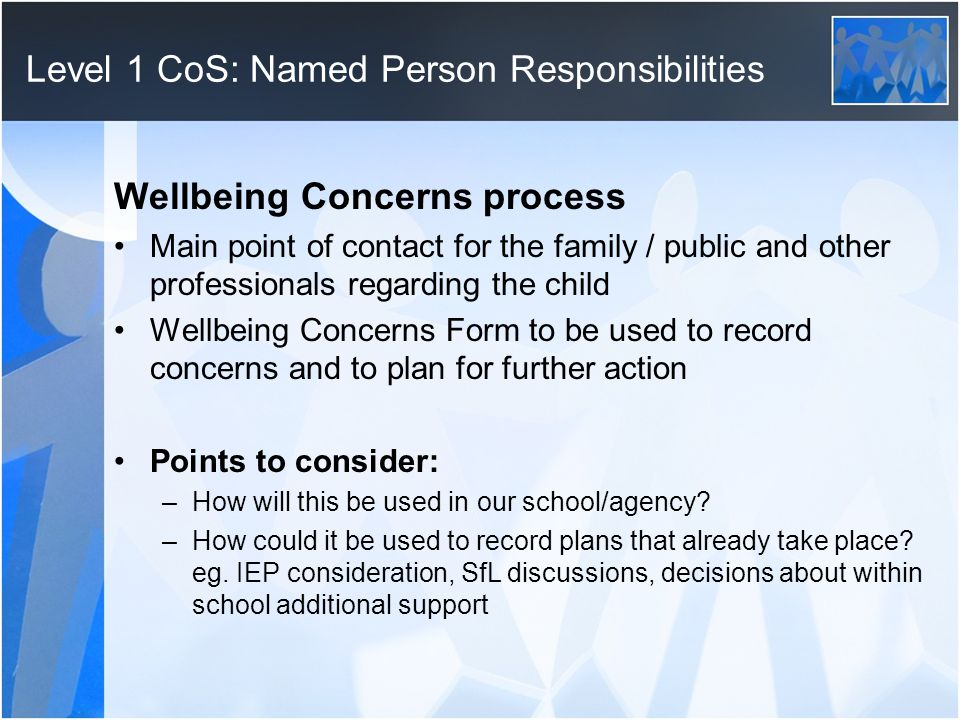 Level 1 CoS: Named Person Responsibilities Wellbeing Concerns process Main point of contact for the family / public and other professionals regarding the child Wellbeing Concerns Form to be used to record concerns and to plan for further action Points to consider: –How will this be used in our school/agency.