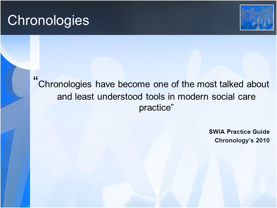 Chronologies Chronologies have become one of the most talked about and least understood tools in modern social care practice SWIA Practice Guide Chronology's 2010