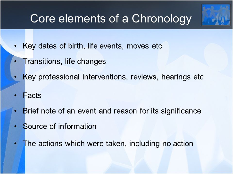 Core elements of a Chronology Key dates of birth, life events, moves etc Transitions, life changes Key professional interventions, reviews, hearings etc Facts Brief note of an event and reason for its significance Source of information The actions which were taken, including no action