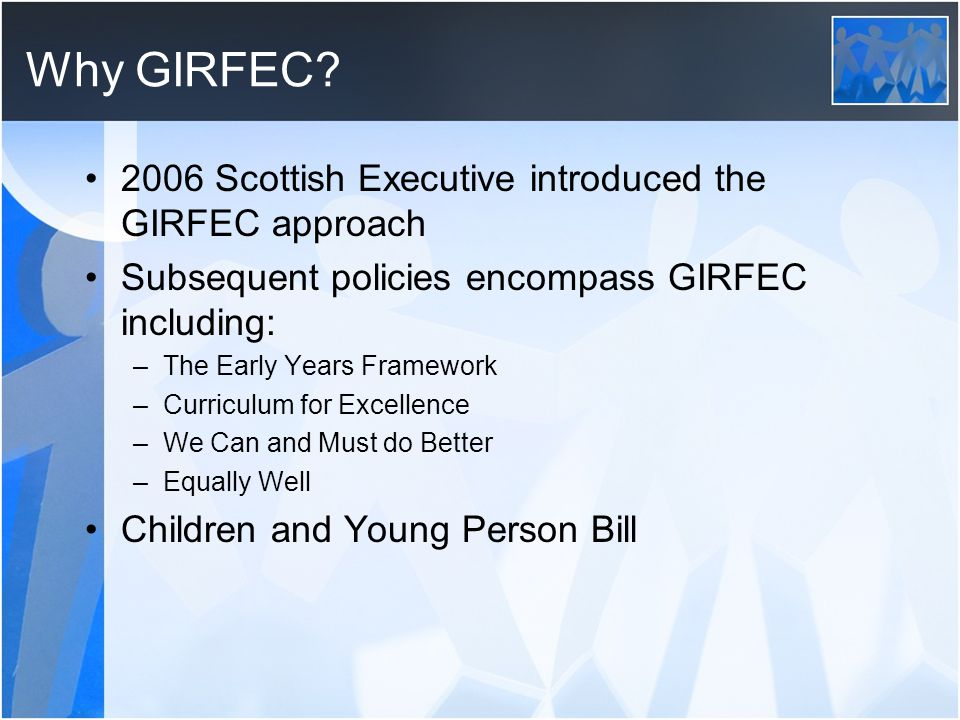 Why GIRFEC? 2006 Scottish Executive introduced the GIRFEC approach Subsequent policies encompass GIRFEC including: –The Early Years Framework –Curricu