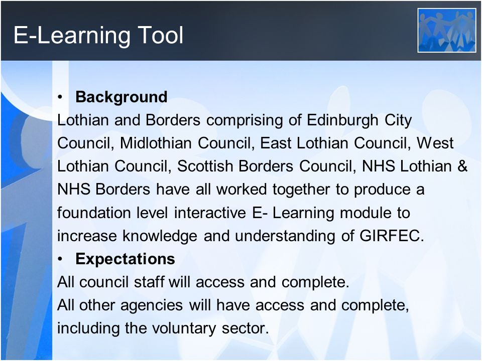 E-Learning Tool Background Lothian and Borders comprising of Edinburgh City Council, Midlothian Council, East Lothian Council, West Lothian Council, Scottish Borders Council, NHS Lothian & NHS Borders have all worked together to produce a foundation level interactive E- Learning module to increase knowledge and understanding of GIRFEC.