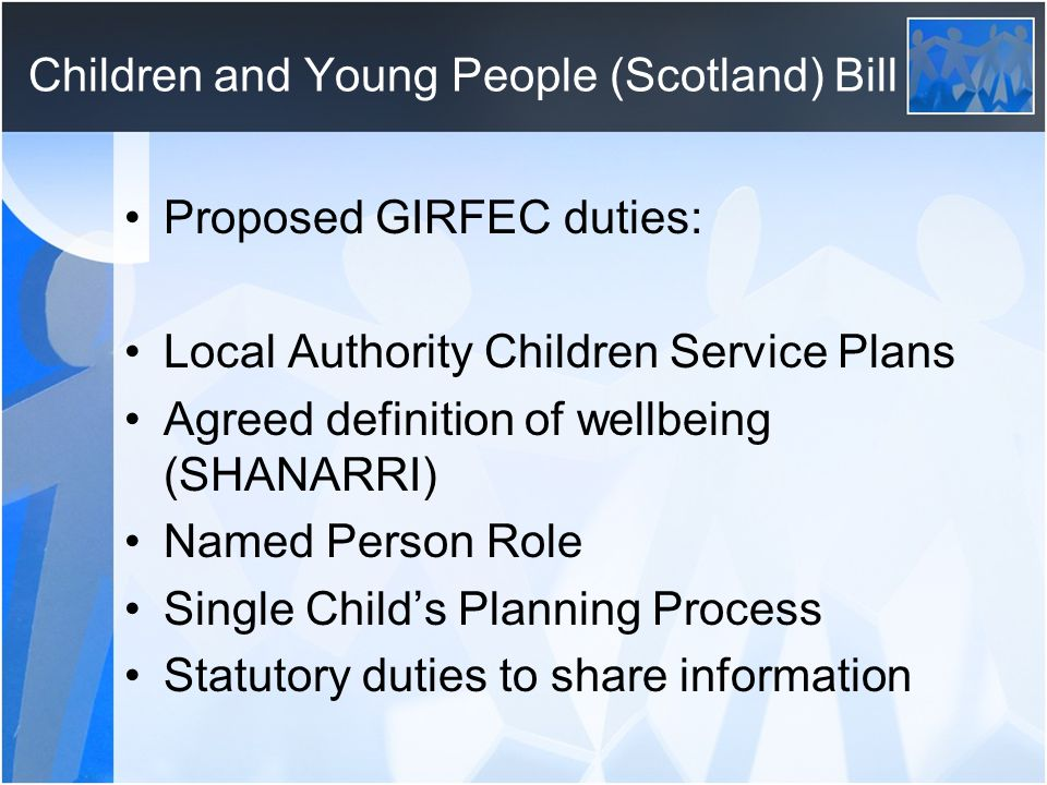 Children and Young People (Scotland) Bill Proposed GIRFEC duties: Local Authority Children Service Plans Agreed definition of wellbeing (SHANARRI) Named Person Role Single Child's Planning Process Statutory duties to share information