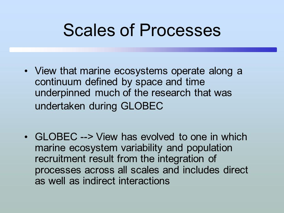 Processes at all scales influence variability of marine organisms and populations Studies of marine ecosystems require integration of the environmental drivers and biological responses