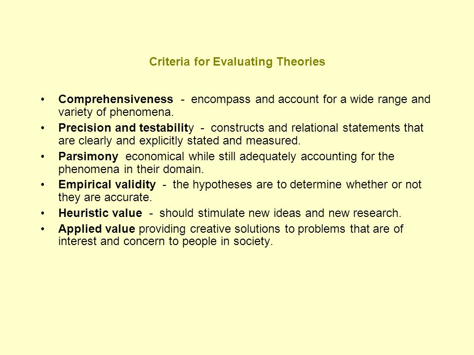 Criteria for Evaluating Theories Comprehensiveness - encompass and account for a wide range and variety of phenomena. Precision and testability - cons