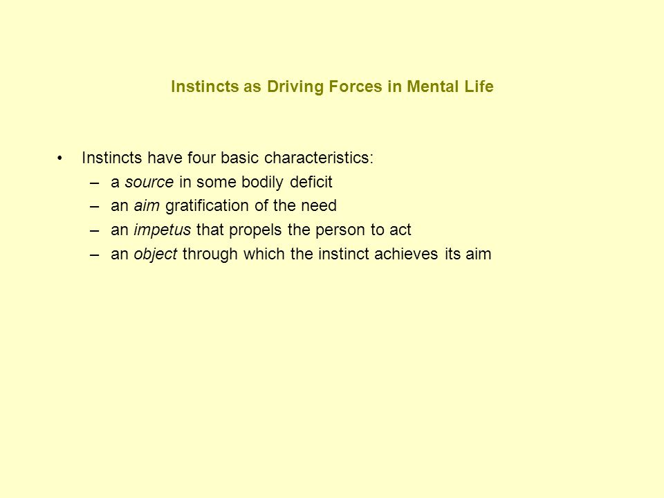 Instincts as Driving Forces in Mental Life Instincts have four basic characteristics: –a source in some bodily deficit –an aim gratification of the ne