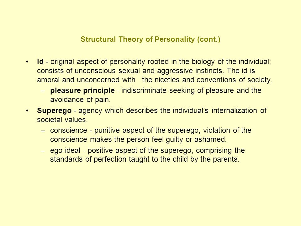 Structural Theory of Personality (cont.) Id - original aspect of personality rooted in the biology of the individual; consists of unconscious sexual a
