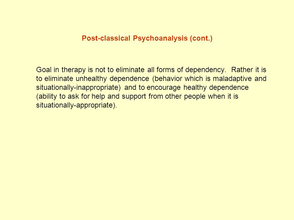 Post-classical Psychoanalysis (cont.) Goal in therapy is not to eliminate all forms of dependency. Rather it is to eliminate unhealthy dependence (beh