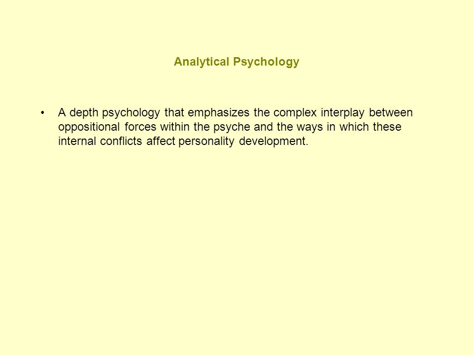 Analytical Psychology A depth psychology that emphasizes the complex interplay between oppositional forces within the psyche and the ways in which the