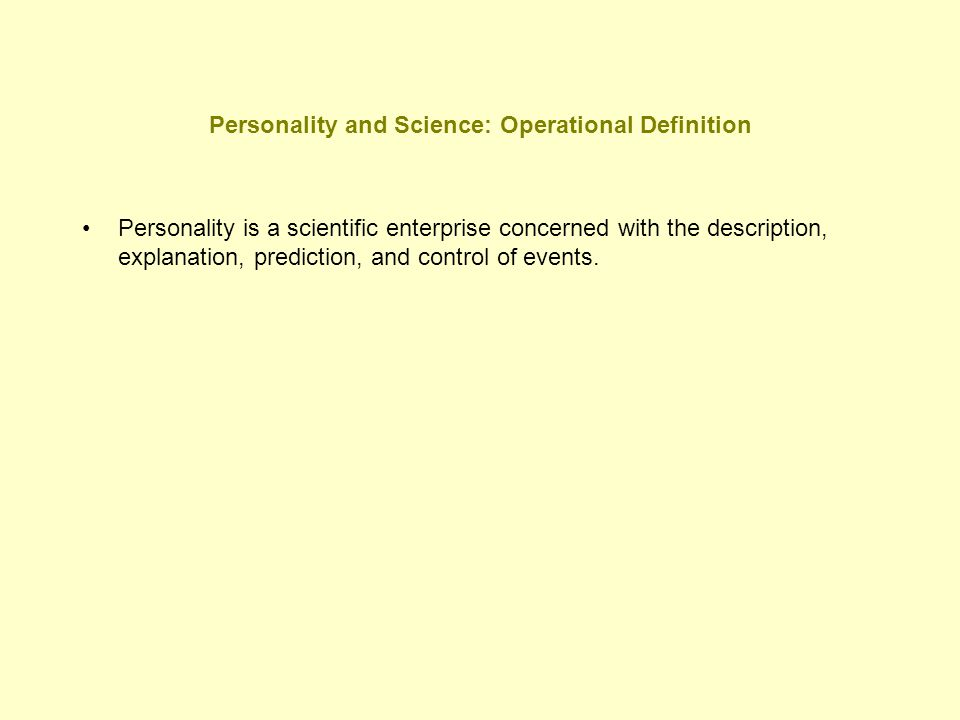 Personality and Science: Operational Definition Personality is a scientific enterprise concerned with the description, explanation, prediction, and co