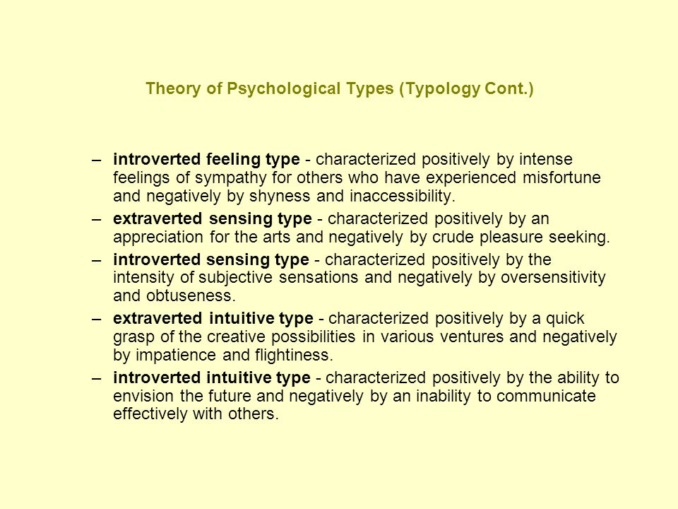 Theory of Psychological Types (Typology Cont.) –introverted feeling type - characterized positively by intense feelings of sympathy for others who hav