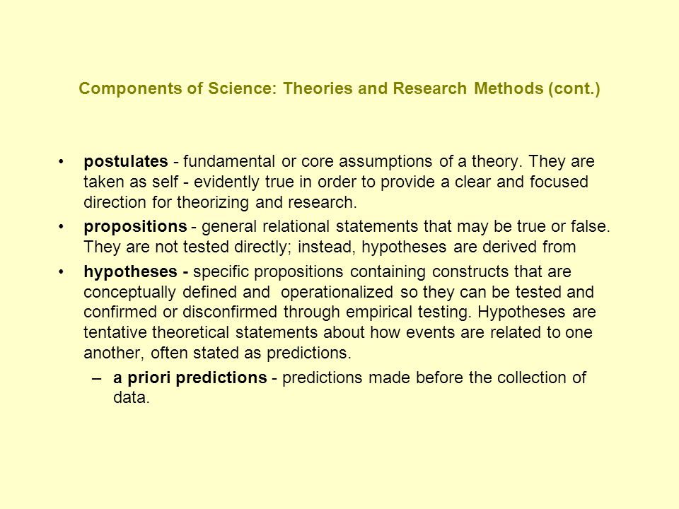 Components of Science: Theories and Research Methods (cont.) postulates - fundamental or core assumptions of a theory. They are taken as self - eviden