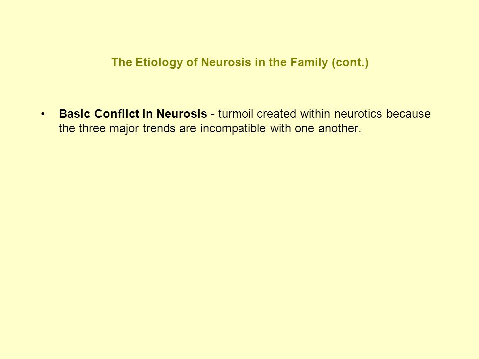 The Etiology of Neurosis in the Family (cont.) Basic Conflict in Neurosis - turmoil created within neurotics because the three major trends are incomp