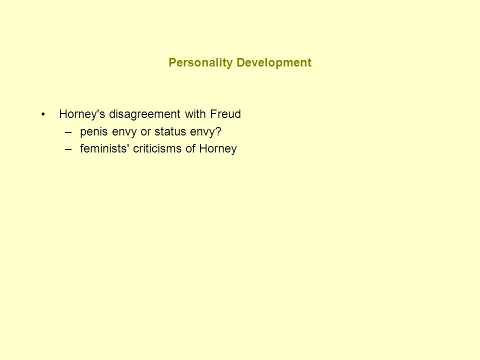Personality Development Horney's disagreement with Freud –penis envy or status envy? –feminists' criticisms of Horney
