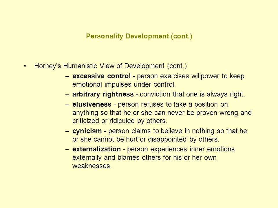 Personality Development (cont.) Horney's Humanistic View of Development (cont.) –excessive control - person exercises willpower to keep emotional impu