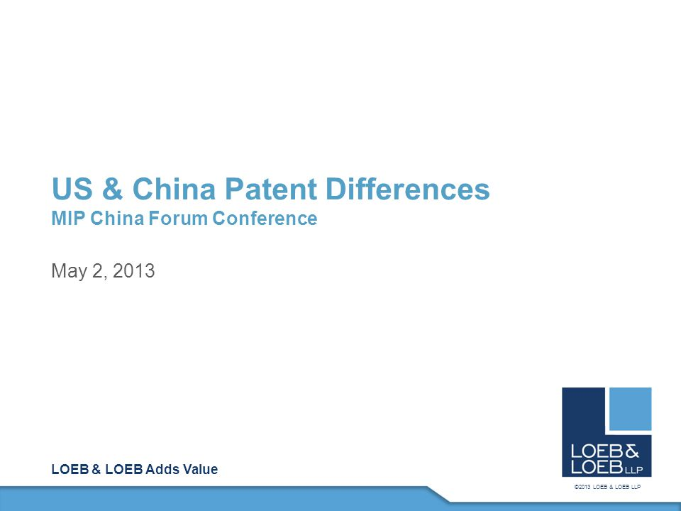 LOEB & LOEB Adds Value ©2013 LOEB & LOEB LLP US & China Patent Differences MIP China Forum Conference May 2, 2013