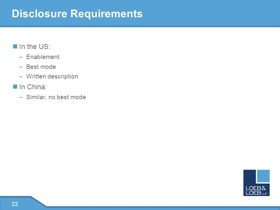 22 Disclosure Requirements In the US: –Enablement –Best mode –Written description In China: –Similar, no best mode
