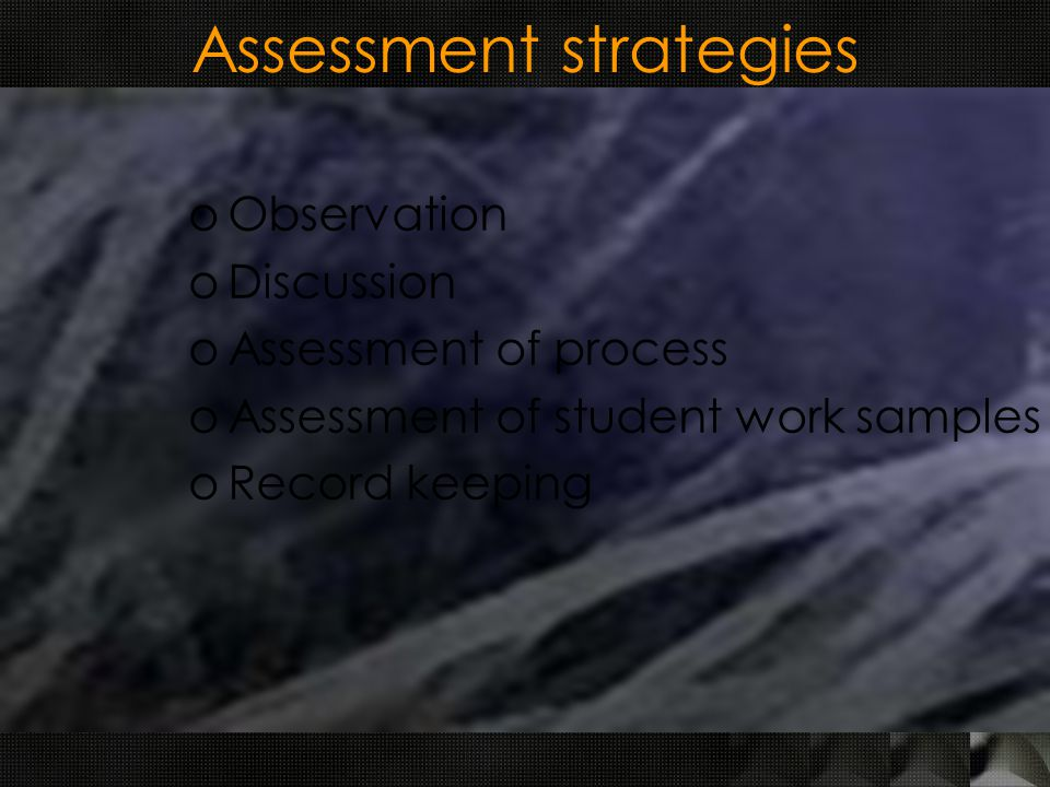 Assessment strategies oObservation oDiscussion oAssessment of process oAssessment of student work samples oRecord keeping