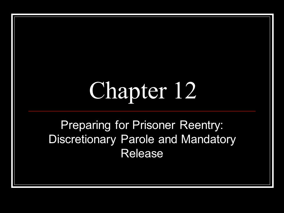 Chapter 12 Preparing for Prisoner Reentry: Discretionary Parole and Mandatory Release