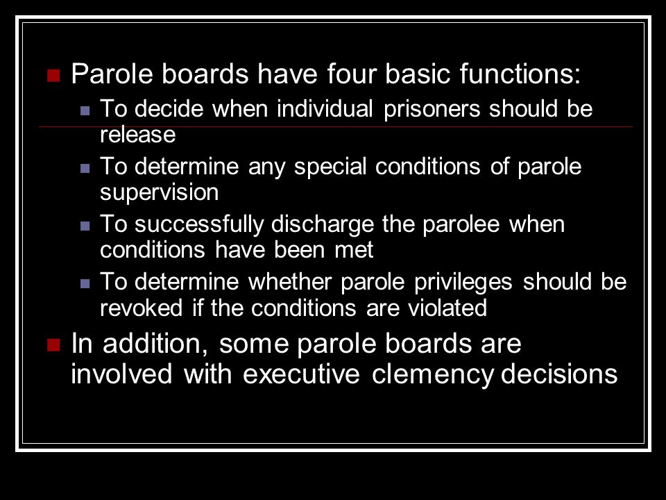 Parole boards have four basic functions: To decide when individual prisoners should be release To determine any special conditions of parole supervision To successfully discharge the parolee when conditions have been met To determine whether parole privileges should be revoked if the conditions are violated In addition, some parole boards are involved with executive clemency decisions