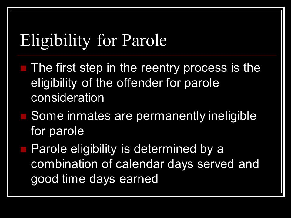 Eligibility for Parole The first step in the reentry process is the eligibility of the offender for parole consideration Some inmates are permanently ineligible for parole Parole eligibility is determined by a combination of calendar days served and good time days earned
