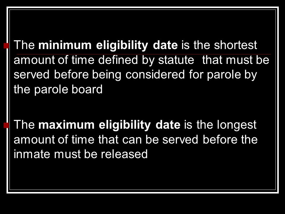 The minimum eligibility date is the shortest amount of time defined by statute that must be served before being considered for parole by the parole board The maximum eligibility date is the longest amount of time that can be served before the inmate must be released