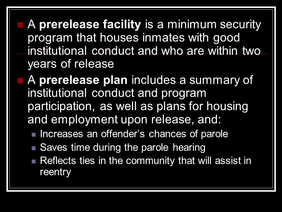 A prerelease facility is a minimum security program that houses inmates with good institutional conduct and who are within two years of release A prerelease plan includes a summary of institutional conduct and program participation, as well as plans for housing and employment upon release, and: Increases an offender's chances of parole Saves time during the parole hearing Reflects ties in the community that will assist in reentry