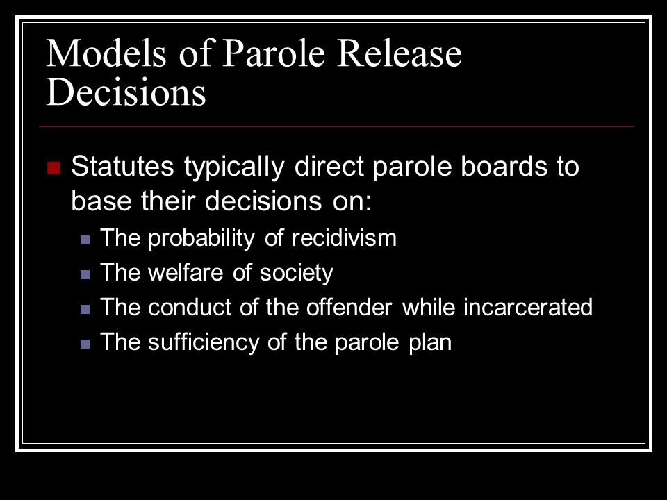 Models of Parole Release Decisions Statutes typically direct parole boards to base their decisions on: The probability of recidivism The welfare of society The conduct of the offender while incarcerated The sufficiency of the parole plan