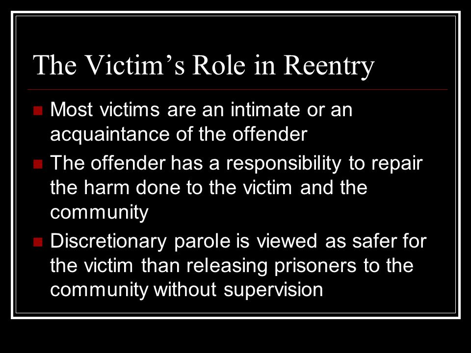 The Victim's Role in Reentry Most victims are an intimate or an acquaintance of the offender The offender has a responsibility to repair the harm done to the victim and the community Discretionary parole is viewed as safer for the victim than releasing prisoners to the community without supervision