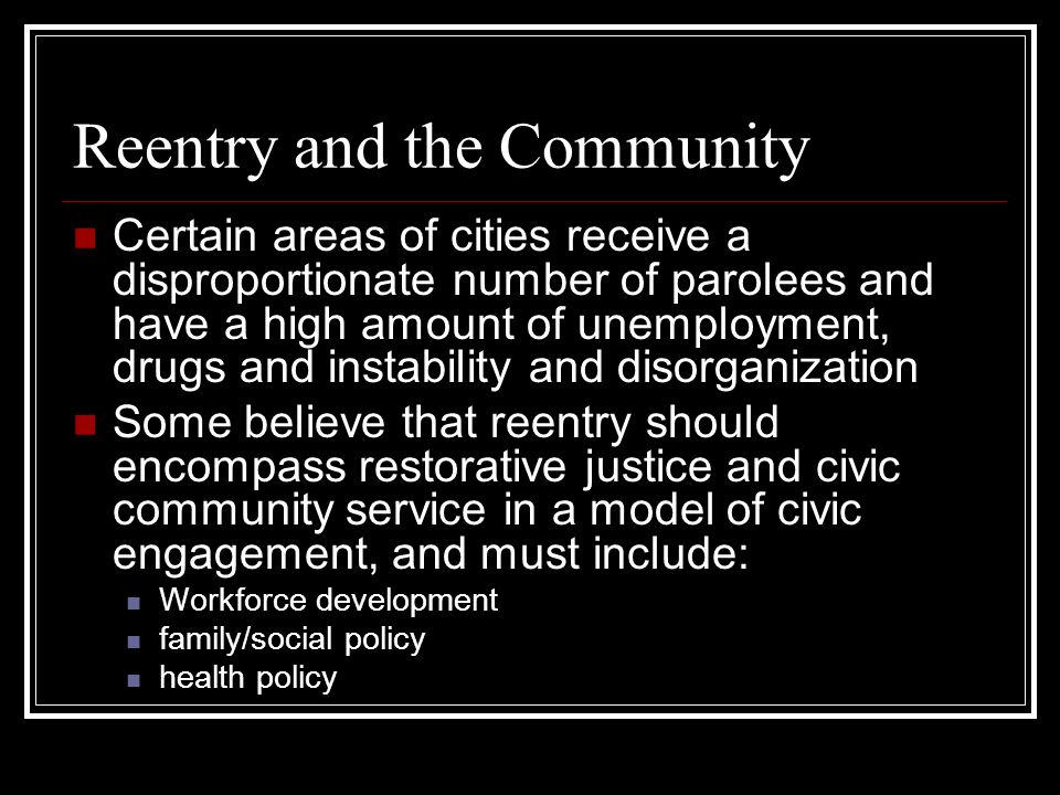 Community-Based Reentry Initiatives In 2001, the Department of Justice allocated $100 million to support housing, job placement, mentoring services and faith-based initiative for offender reentry Reentry courts are a collaborative, team- based program that occurs after prison to improve the link between parole supervision and treatment providers