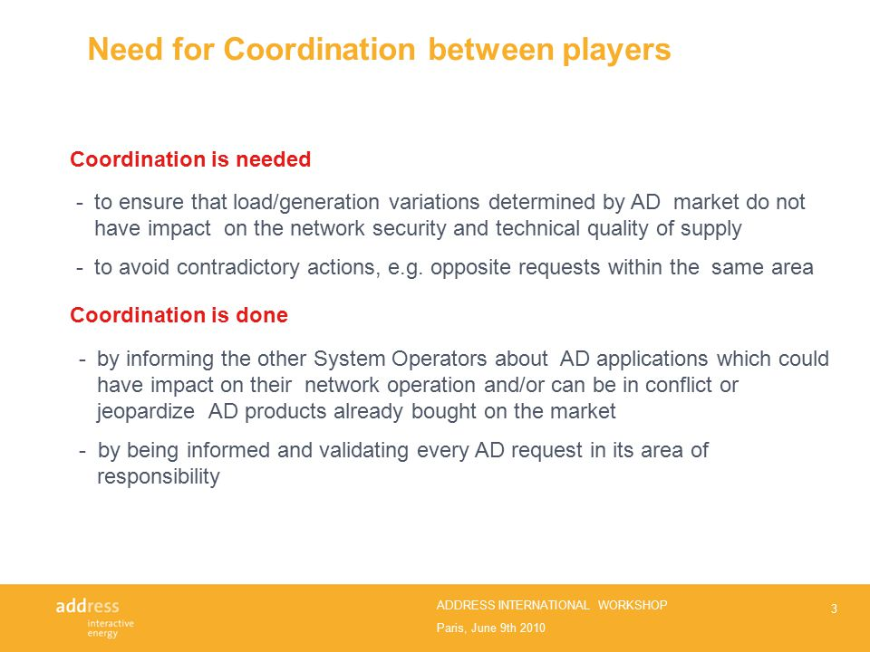 Paris, June 9th 2010 ADDRESS INTERNATIONAL WORKSHOP Need for Coordination between players 3 -to ensure that load/generation variations determined by AD market do not have impact on the network security and technical quality of supply - to avoid contradictory actions, e.g.