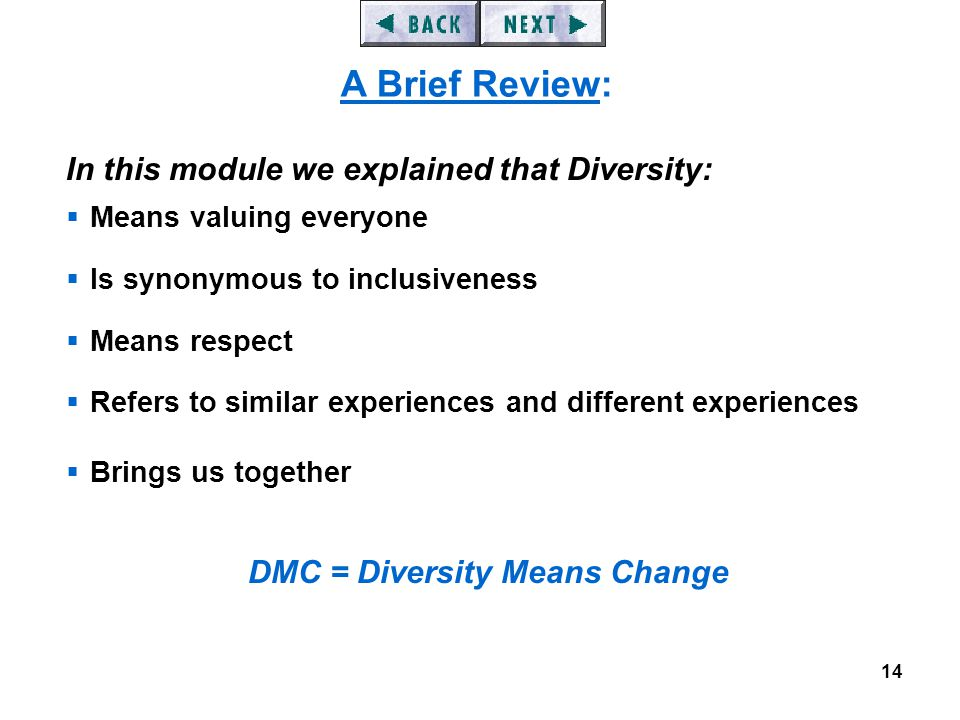 14 In this module we explained that Diversity:  Means valuing everyone  Is synonymous to inclusiveness  Means respect  Refers to similar experiences and different experiences  Brings us together DMC = Diversity Means Change A Brief Review: