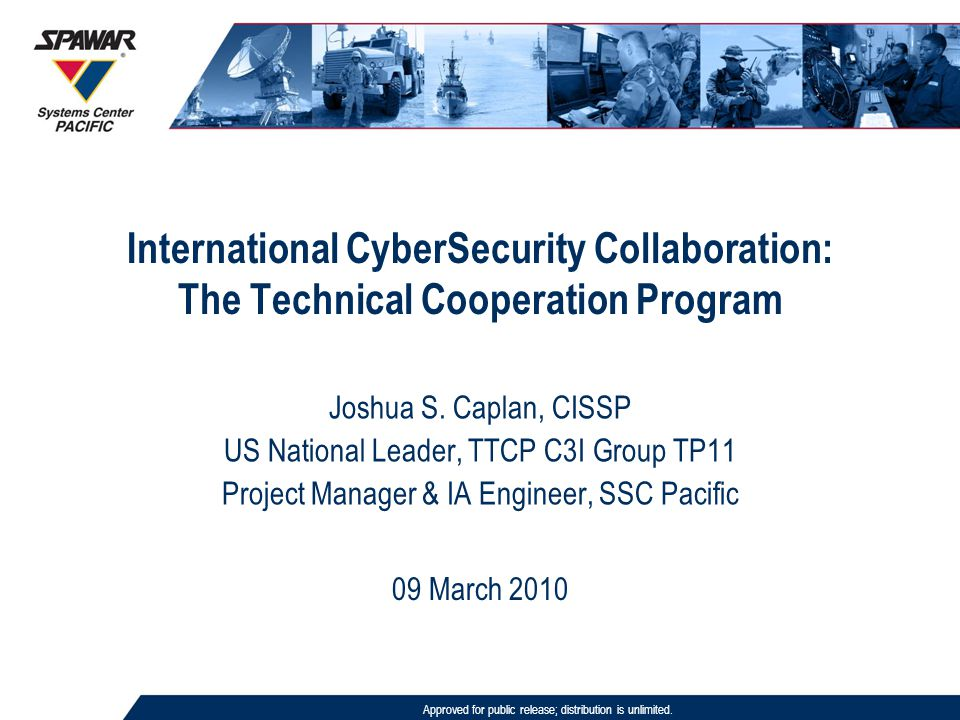 International CyberSecurity Collaboration: The Technical Cooperation Program Approved for public release; distribution is unlimited. 09 March 2010 Jos