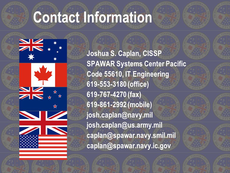 Joshua S. Caplan, CISSP SPAWAR Systems Center Pacific Code 55610, IT Engineering 619-553-3180 (office) 619-767-4270 (fax) 619-861-2992 (mobile) josh.c