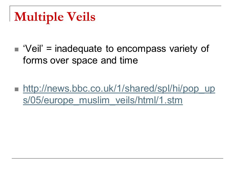 Multiple Veils 'Veil' = inadequate to encompass variety of forms over space and time http://news.bbc.co.uk/1/shared/spl/hi/pop_up s/05/europe_muslim_v