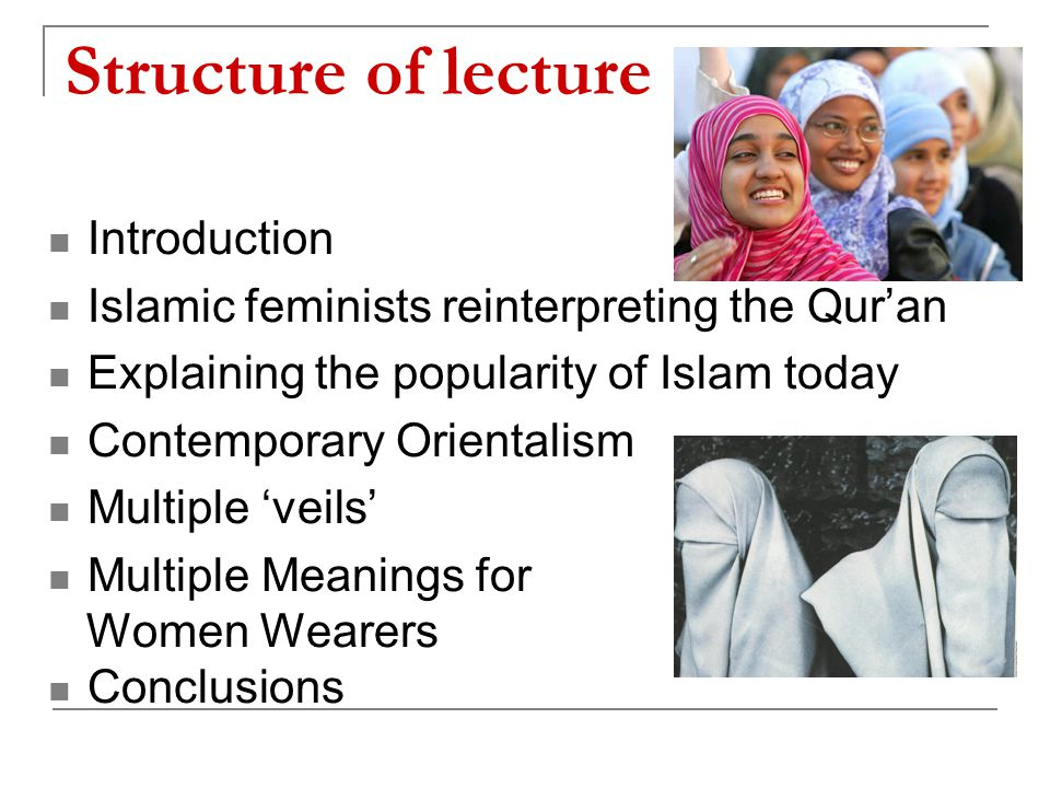 Structure of lecture Introduction Islamic feminists reinterpreting the Qur'an Explaining the popularity of Islam today Contemporary Orientalism Multiple 'veils' Multiple Meanings for Women Wearers Conclusions