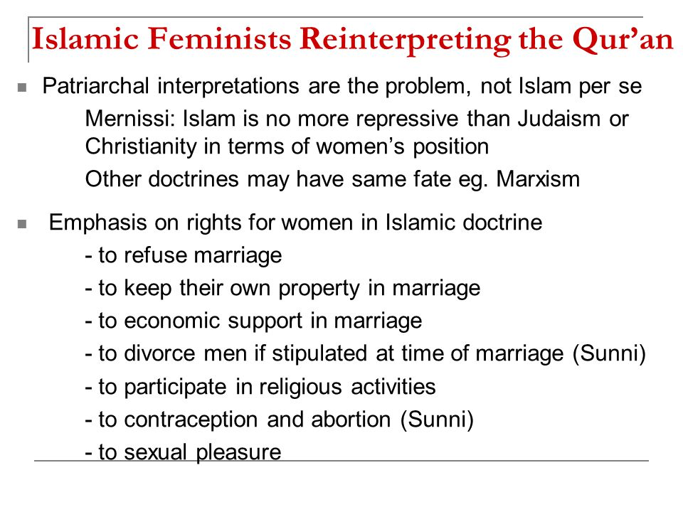 Islamic Feminists Reinterpreting the Qur'an Patriarchal interpretations are the problem, not Islam per se Mernissi: Islam is no more repressive than Judaism or Christianity in terms of women's position Other doctrines may have same fate eg.