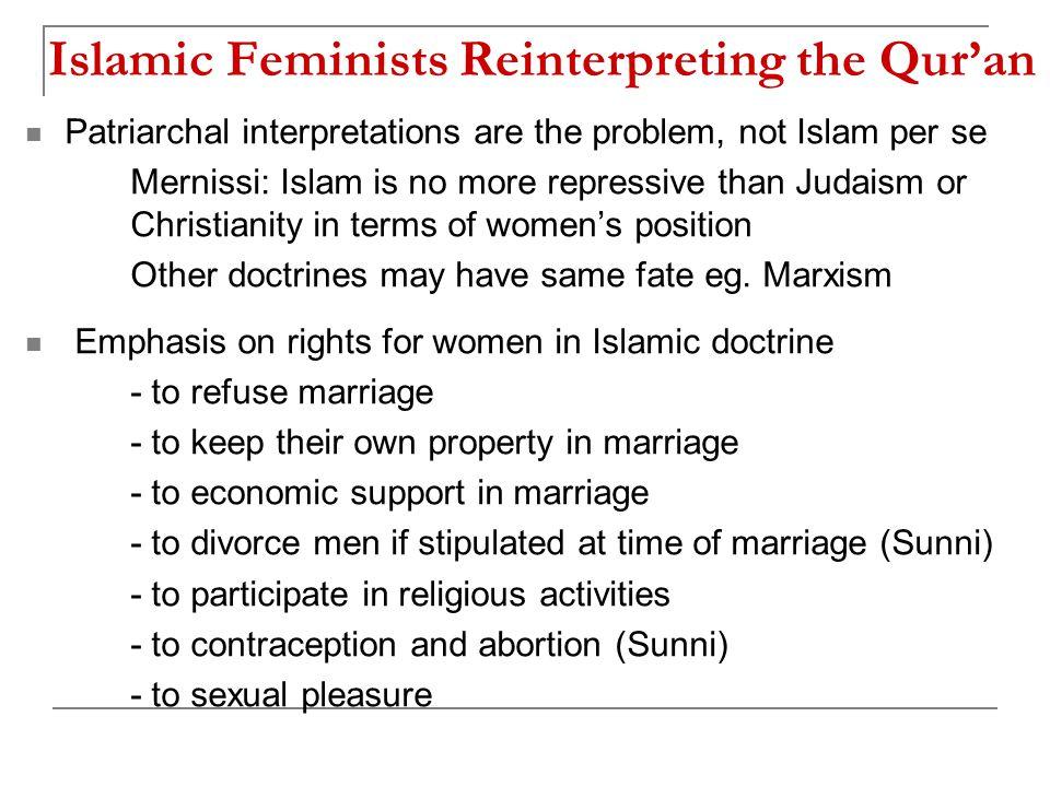 Islamic Feminists Reinterpreting the Qur'an Patriarchal interpretations are the problem, not Islam per se Mernissi: Islam is no more repressive than J