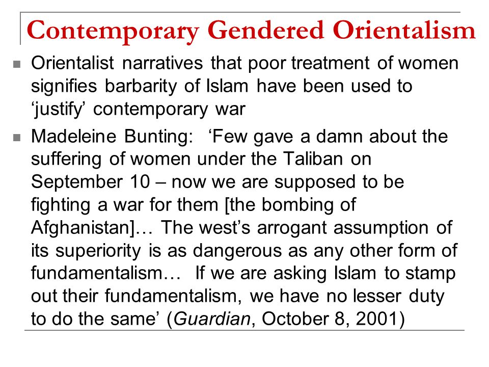 Contemporary Gendered Orientalism Orientalist narratives that poor treatment of women signifies barbarity of Islam have been used to 'justify' contemporary war Madeleine Bunting: 'Few gave a damn about the suffering of women under the Taliban on September 10 – now we are supposed to be fighting a war for them [the bombing of Afghanistan]… The west's arrogant assumption of its superiority is as dangerous as any other form of fundamentalism… If we are asking Islam to stamp out their fundamentalism, we have no lesser duty to do the same' (Guardian, October 8, 2001)