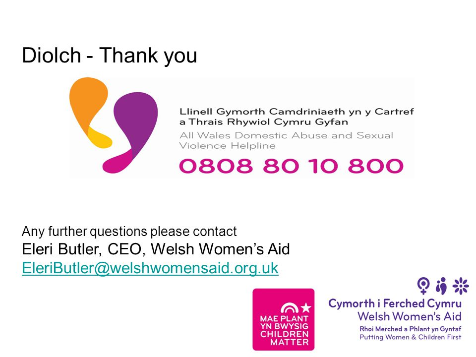 Diolch - Thank you Any further questions please contact Eleri Butler, CEO, Welsh Women's Aid EleriButler@welshwomensaid.org.uk