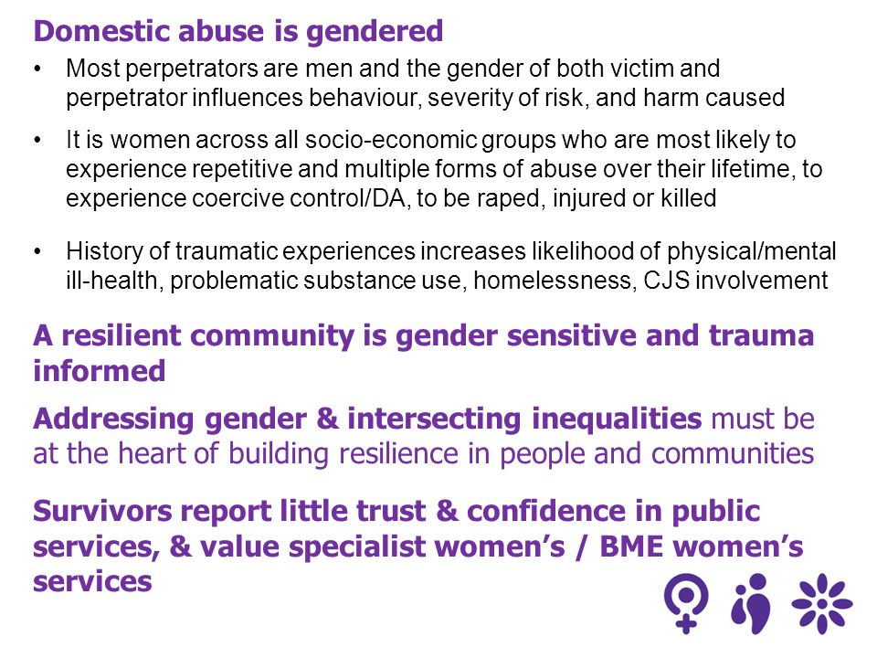 Domestic abuse is gendered Most perpetrators are men and the gender of both victim and perpetrator influences behaviour, severity of risk, and harm caused It is women across all socio-economic groups who are most likely to experience repetitive and multiple forms of abuse over their lifetime, to experience coercive control/DA, to be raped, injured or killed History of traumatic experiences increases likelihood of physical/mental ill-health, problematic substance use, homelessness, CJS involvement A resilient community is gender sensitive and trauma informed Addressing gender & intersecting inequalities must be at the heart of building resilience in people and communities Survivors report little trust & confidence in public services, & value specialist women's / BME women's services