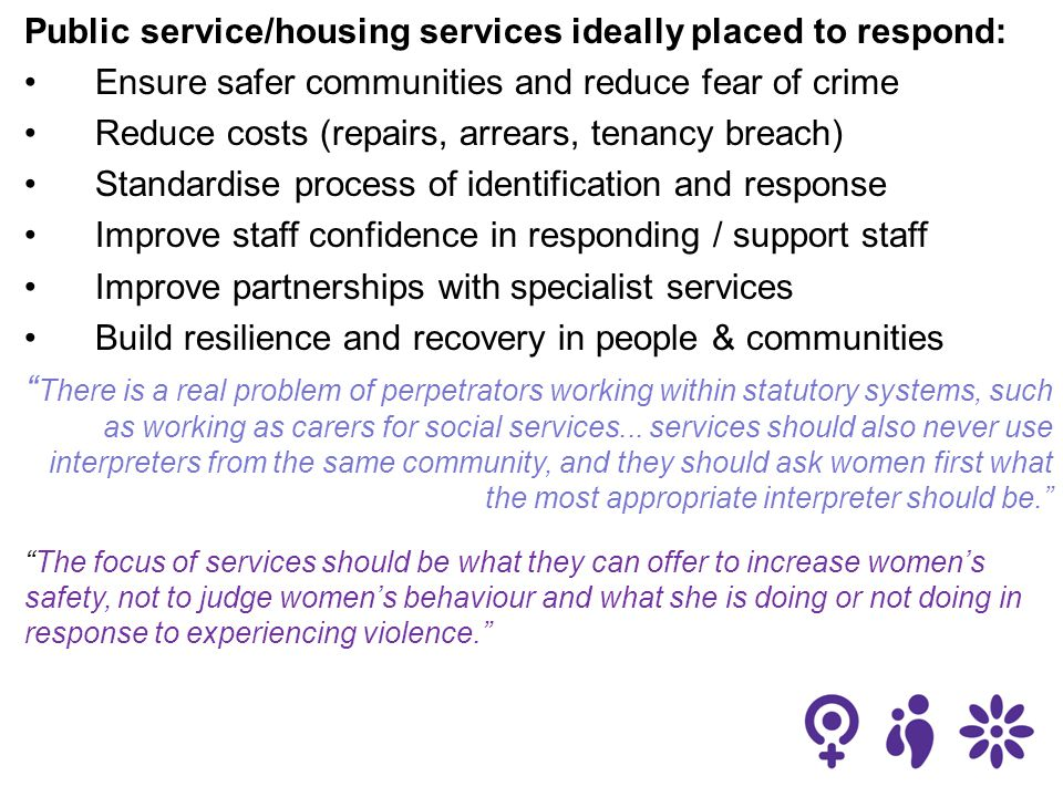 Public service/housing services ideally placed to respond: Ensure safer communities and reduce fear of crime Reduce costs (repairs, arrears, tenancy breach) Standardise process of identification and response Improve staff confidence in responding / support staff Improve partnerships with specialist services Build resilience and recovery in people & communities There is a real problem of perpetrators working within statutory systems, such as working as carers for social services...
