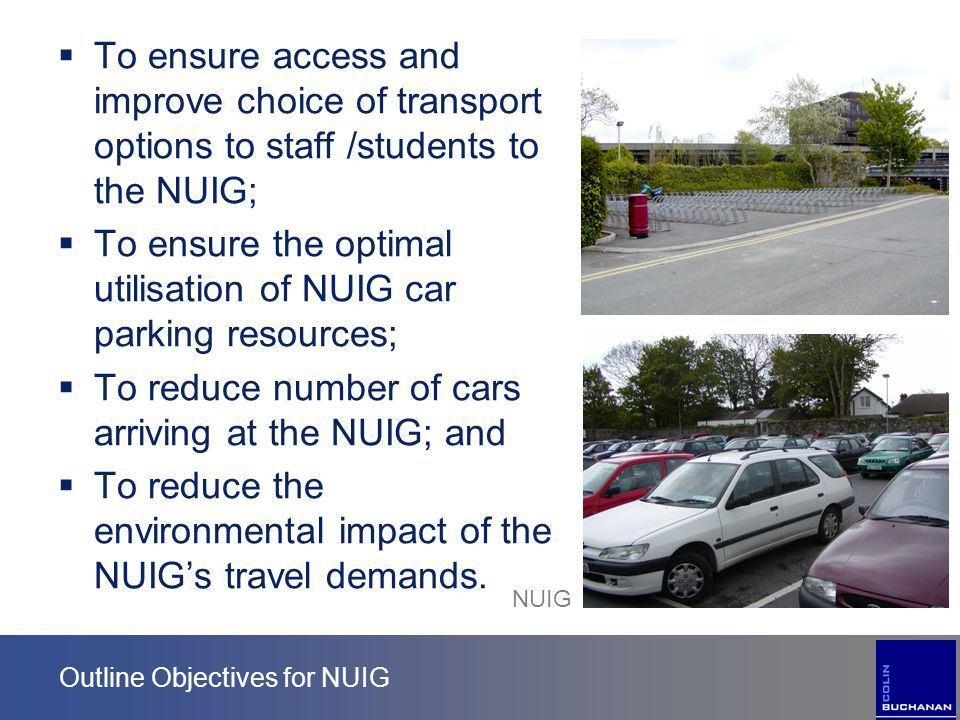 Outline Objectives for NUIG  To ensure access and improve choice of transport options to staff /students to the NUIG;  To ensure the optimal utilisa